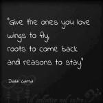 """""""Sevdiklerinize uçabilecekleri kanatlar ve geri dönüp kalabilecekleri kökler verin."""""""